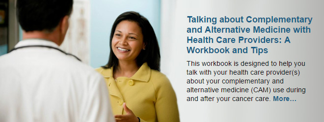 Talking about Complementary and Alternative Medicine with Health Care Providers: A Workbook and Tips. This workbook is designed to help you talk with your health care provider(s) about your complementary and alternative medicine (CAM) use during and after your cancer care.