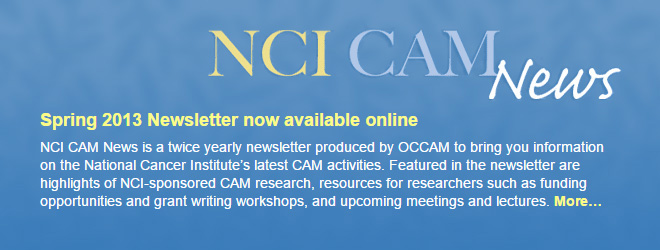 Spring 2013 Newsletter now available online. NCI CAM News is a twice yearly newsletter produced by OCCAM to bring you information on the National Cancer Institute's latest CAM activities. Featured in the newsletter are highlights of NCI-sponsored CAM research, resources for researchers such as funding opportunities and grant writing workshops, and upcoming meetings and lectures.