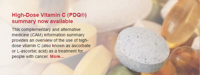 High-Dose Vitamin C (PDQ®) summary now available. This complementary and alternative medicine (CAM) information summary provides an overview of the use of high-dose vitamin C (also known as ascorbate or L-ascorbic acid) as a treatment for people with cancer.